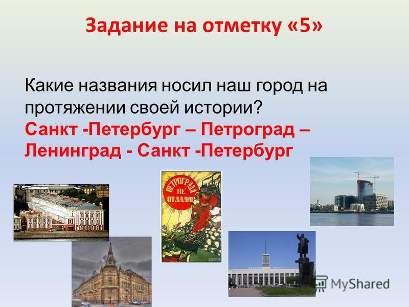 Задание на отметку «5» Какие названия носил наш город на протяжении своей истории? Санкт -Петербург – Петроград – Ленинград - Санкт -Петербург