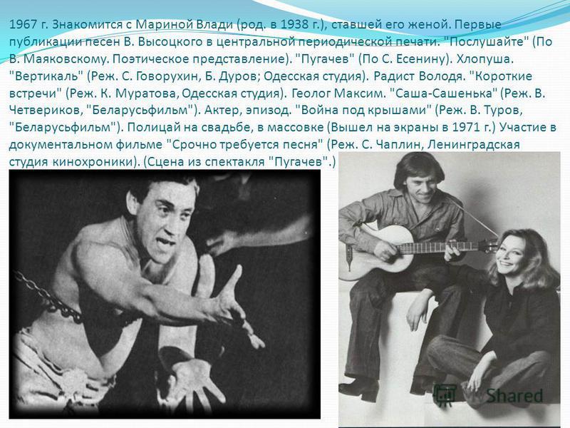 1967 г. Знакомится с Мариной Влади (род. в 1938 г.), ставшей его женой. Первые публикации песен В. Высоцкого в центральной периодической печати.