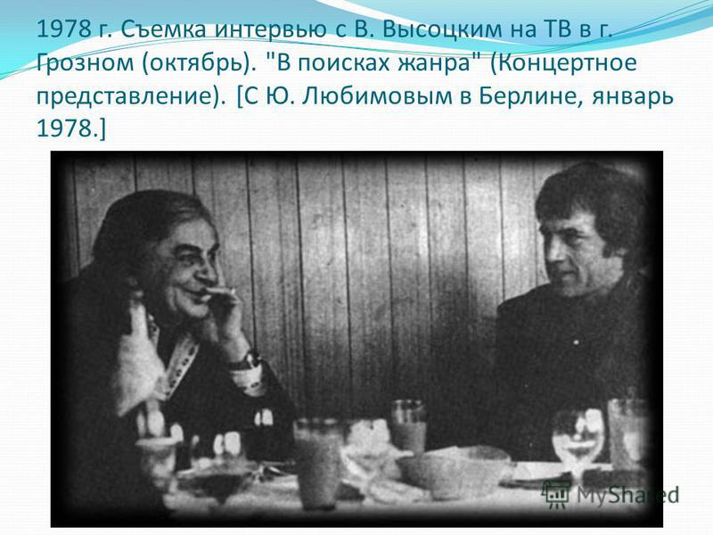1978 г. Съемка интервью с В. Высоцким на ТВ в г. Грозном (октябрь). В поисках жанра (Концертное представление). [С Ю. Любимовым в Берлине, январь 1978.]
