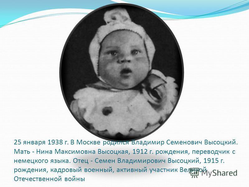 25 января 1938 г. В Москве родился Владимир Семенович Высоцкий. Мать - Нина Максимовна Высоцкая, 1912 г. рождения, переводчик с немецкого языка. Отец - Семен Владимирович Высоцкий, 1915 г. рождения, кадровый военный, активный участник Великой Отечест