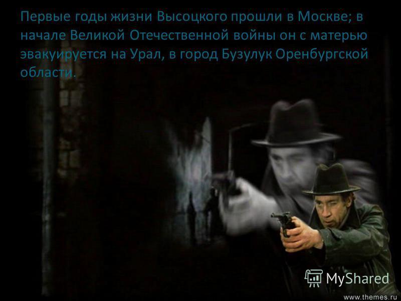 Первые годы жизни Высоцкого прошли в Москве; в начале Великой Отечественной войны он с матерью эвакуируется на Урал, в город Бузулук Оренбургской области.