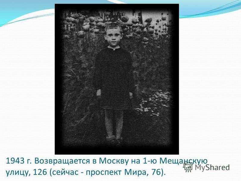 1943 г. Возвращается в Москву на 1-ю Мещанскую улицу, 126 (сейчас - проспект Мира, 76).