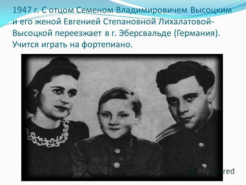 1947 г. С отцом Семеном Владимировичем Высоцким и его женой Евгенией Степановной Лихалатовой- Высоцкой переезжает в г. Эберсвальде (Германия). Учится играть на фортепиано.