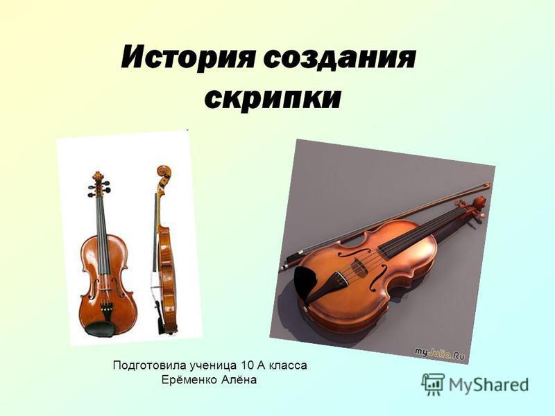 История создания скрипки Подготовила ученица 10 А класса Ерёменко Алёна