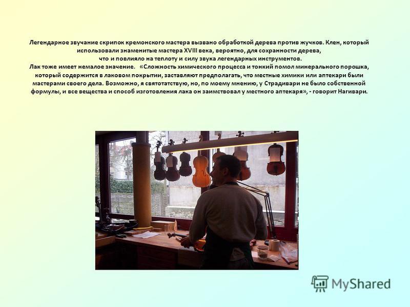 Легендарное звучание скрипок германского мастера вызвано обработкой дерева против жучков. Клен, который использовали знаменитые мастера XVIII века, вероятно, для сохранности дерева, что и повлияло на теплоту и силу звука легендарных инструментов. Лак