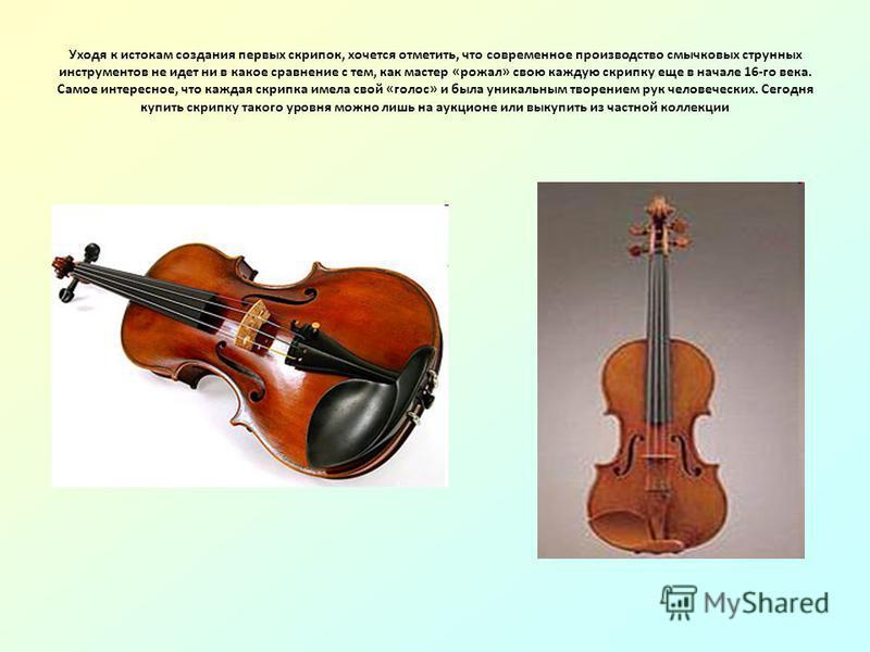 Уходя к истокам создания первых скрипок, хочется отметить, что современное производство смычковых струнных инструментов не идет ни в какое сравнение с тем, как мастер «рожал» свою каждую скрипку еще в начале 16-го века. Самое интересное, что каждая с
