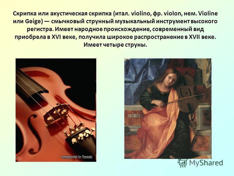 Скрипка или акустическая скрипка (итал. violino, фр. violon, нем. Violine или Geige) смычковый струнный музыкальный инструмент высокого регистра. Имеет народное происхождение, современный вид приобрела в XVI веке, получила широкое распространение в X