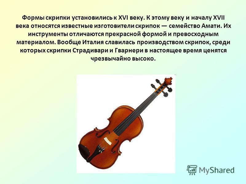 Формы скрипки установились к XVI веку. К этому веку и началу XVII века относятся известные изготовители скрипок семейство Амати. Их инструменты отличаются прекрасной формой и превосходным материалом. Вообще Италия славилась производством скрипок, сре