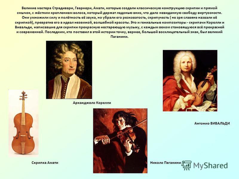 Великие мастера Страдивари, Гварнери, Амати, которые создали классическую конструкцию скрипки и прямой смычок, с жёстким креплением волоса, который держат ладонью вниз, что дало невиданную свободу виртуозности. Они умножили силу и полётность её звука