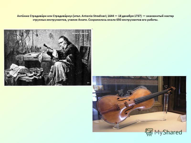 Анто́нио Страдива́ри или Страдива́риус (итал. Antonio Stradivari; 1644 18 декабря 1737) знаменитый мастер струнных инструментов, ученик Амати. Сохранилось около 650 инструментов его работы.