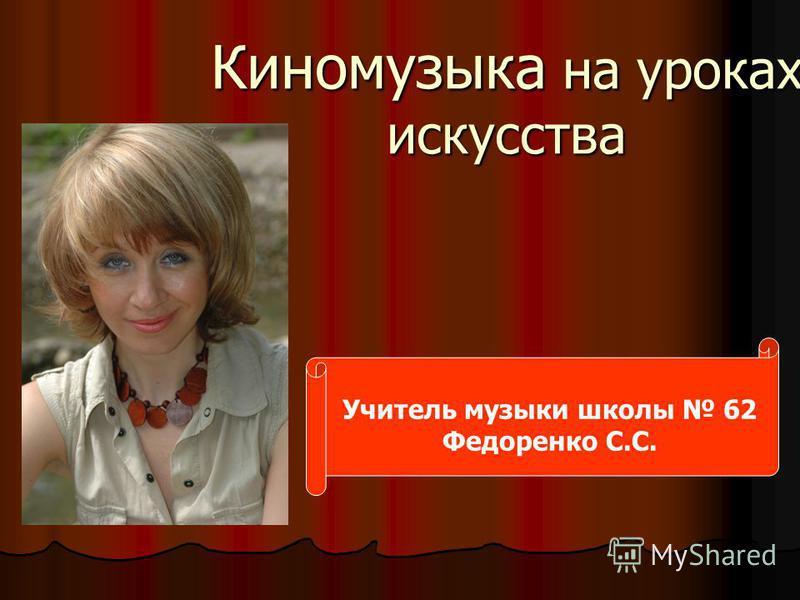 Киномузыка на уроках искусства Учитель музыки школы 62 Федоренко С.С.