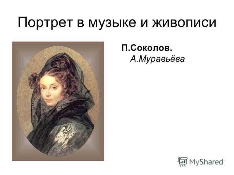 Портрет в музыке и живописи П.Соколов. А.Муравьёва