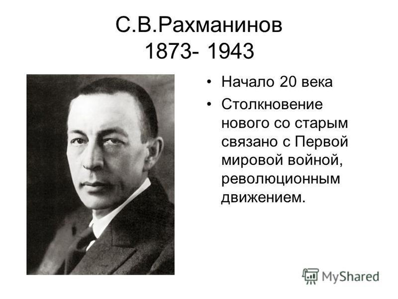 С.В.Рахманинов 1873- 1943 Начало 20 века Столкновение нового со старым связано с Первой мировой войной, революционным движением.