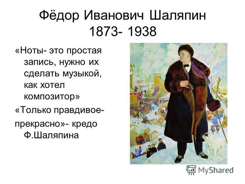 Фёдор Иванович Шаляпин 1873- 1938 «Ноты- это простая запись, нужно их сделать музыкой, как хотел композитор» «Только правдивое- прекрасно»- кредо Ф.Шаляпина