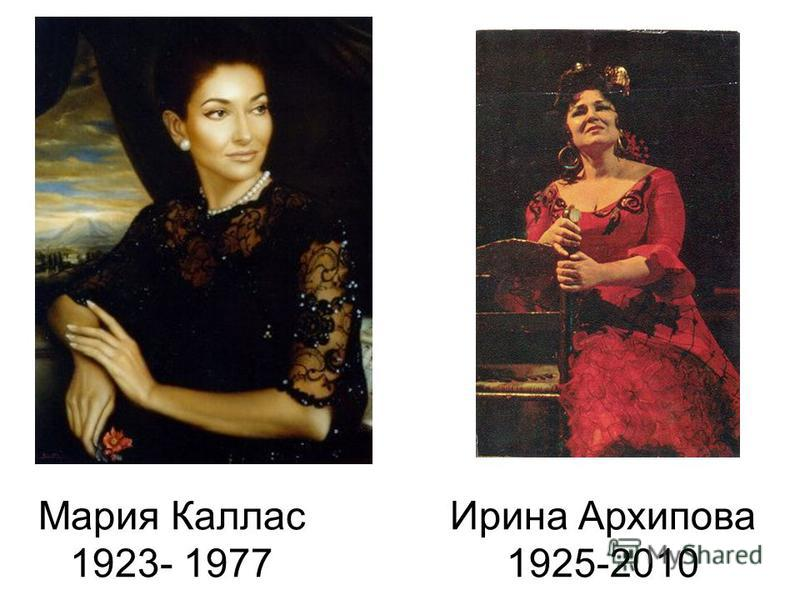 Мария Каллас 1923- 1977 Ирина Архипова 1925-2010
