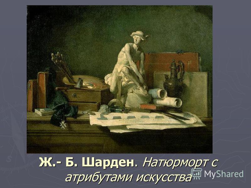 Ж.- Б. Шарден. Натюрморт с атрибутами искусства