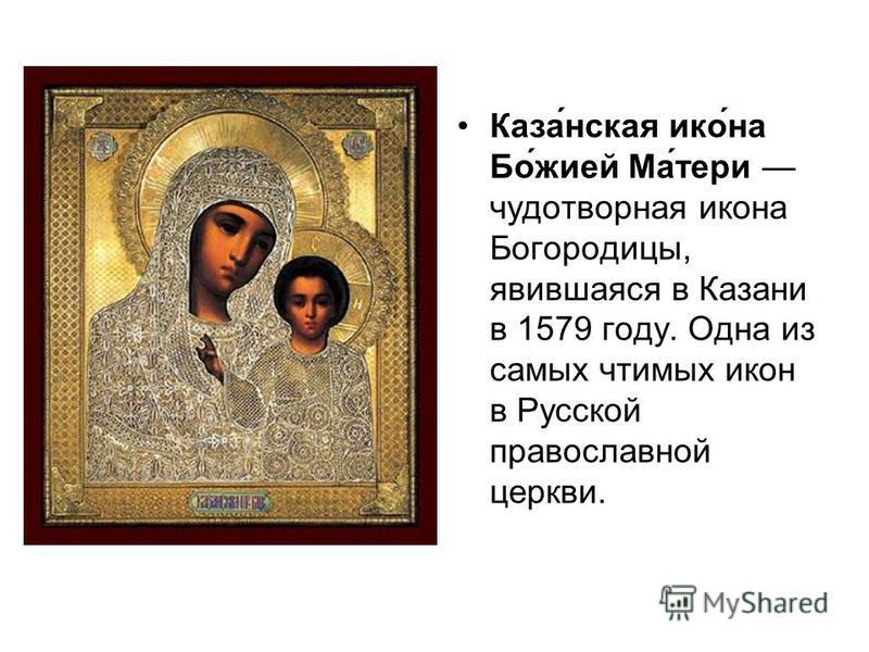 Каза́нская ико́на Бо́жией Ма́тери чудотворная икона Богородицы, явившаяся в Казани в 1579 году. Одна из самых чтимых икон в Русской православной церкви.