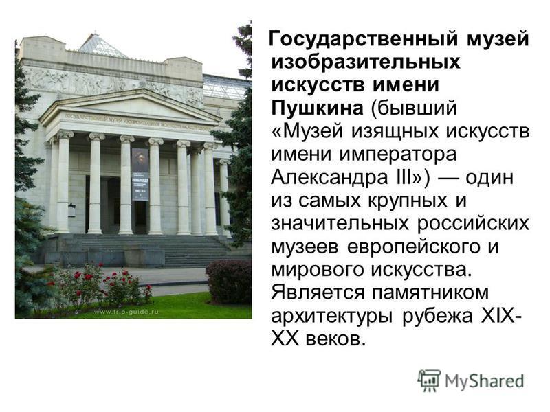 Государственный музей изобразительных искусств имени Пушкина (бывший «Музей изящных искусств имени императора Александра III») один из самых крупных и значительных российских музеев европейского и мирового искусства. Является памятником архитектуры р
