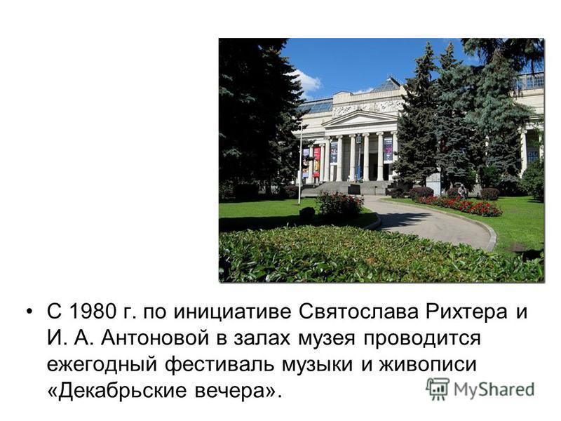 С 1980 г. по инициативе Святослава Рихтера и И. А. Антоновой в залах музея проводится ежегодный фестиваль музыки и живописи «Декабрьские вечера».