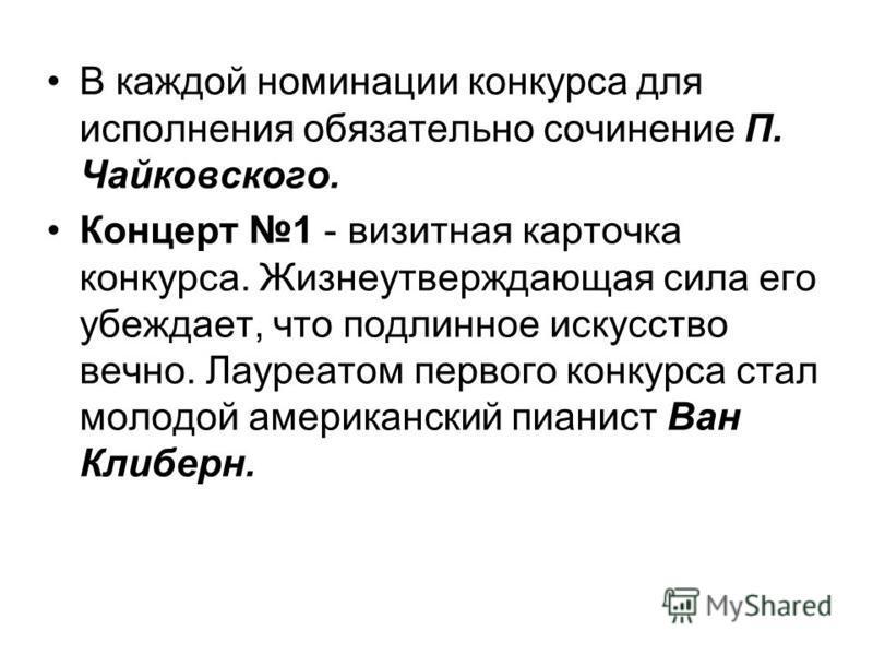 В каждой номинации конкурса для исполнения обязательно сочинение П. Чайковского. Концерт 1 - визитная карточка конкурса. Жизнеутверждающая сила его убеждает, что подлинное искусство вечно. Лауреатом первого конкурса стал молодой американский пианист