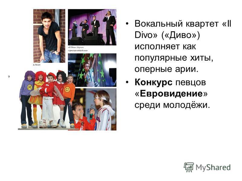 Вокальный квартет «Il Divo» («Диво») исполняет как популярные хиты, оперные арии. Конкурс певцов «Евровидение» среди молодёжи.