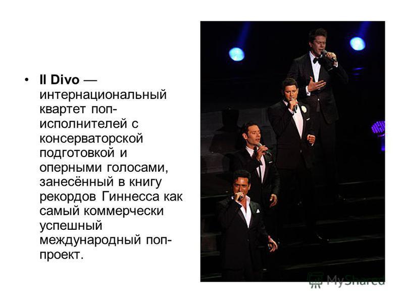 Il Divo интернациональный квартет поп- исполнителей с консерваторской подготовкой и оперными голосами, занесённый в книгу рекордов Гиннесса как самый коммерчески успешный международный поп- проект.