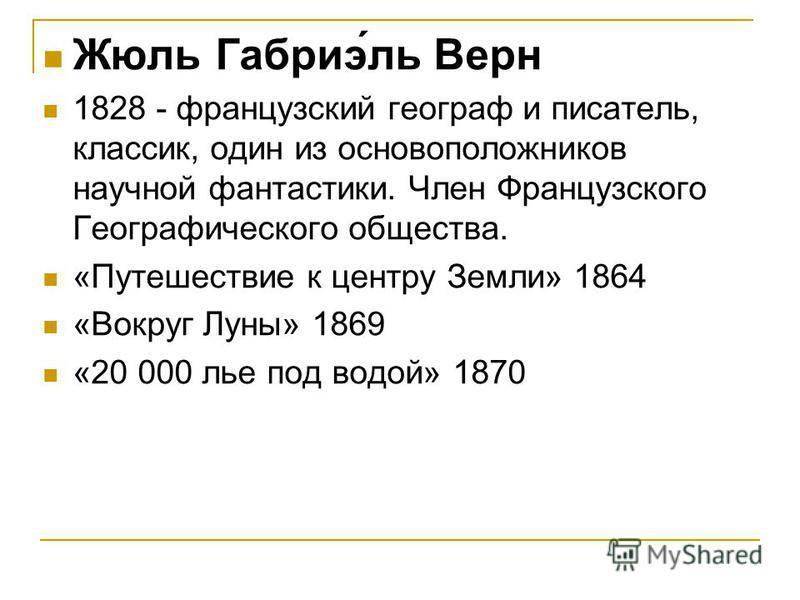 Жюль Габриэ́ль Верн 1828 - французский географ и писатель, классик, один из основоположников научной фантастики. Член Французского Географического общества. «Путешествие к центру Земли» 1864 «Вокруг Луны» 1869 «20 000 лье под водой» 1870