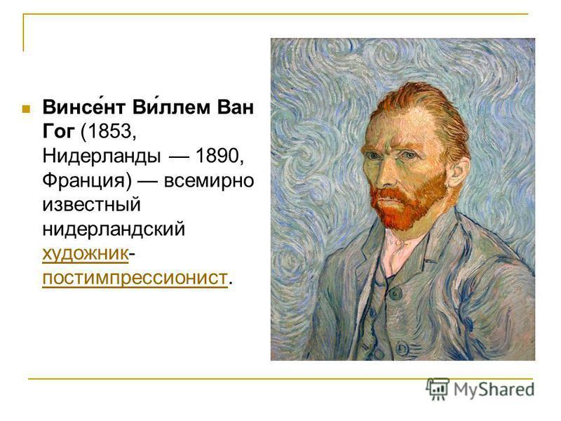 Винсе́нт Ви́ллем Ван Гог (1853, Нидерланды 1890, Франция) всемирно известный нидерландский художник- постимпрессионист. художник постимпрессионист
