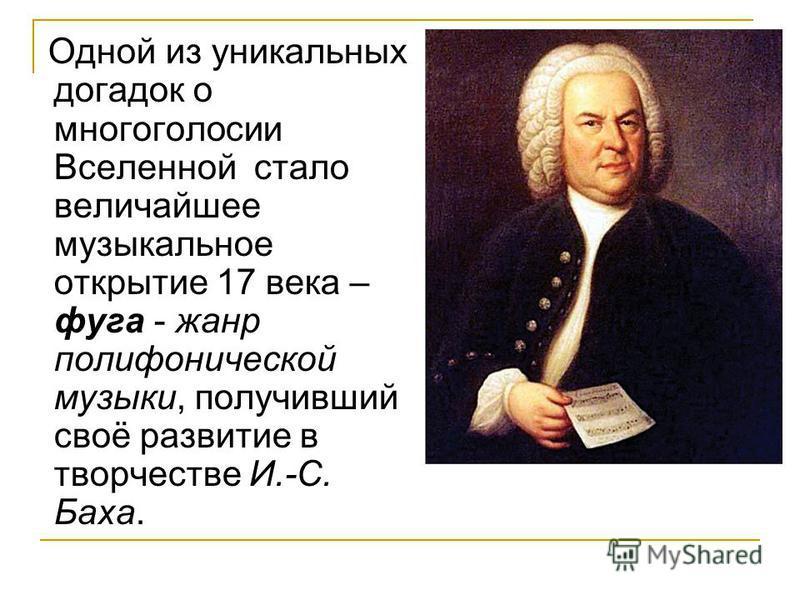 Одной из уникальных догадок о многоголосии Вселенной стало величайшее музыкальное открытие 17 века – фуга - жанр полифонической музыки, получивший своё развитие в творчестве И.-С. Баха.