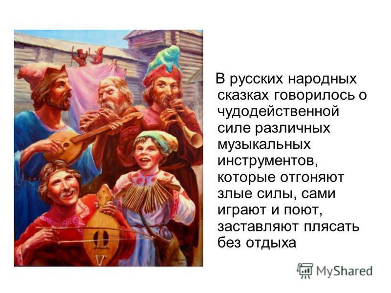В русских народных сказках говорилось о чудодейственной силе различных музыкальных инструментов, которые отгоняют злые силы, сами играют и поют, заставляют плясать без отдыха