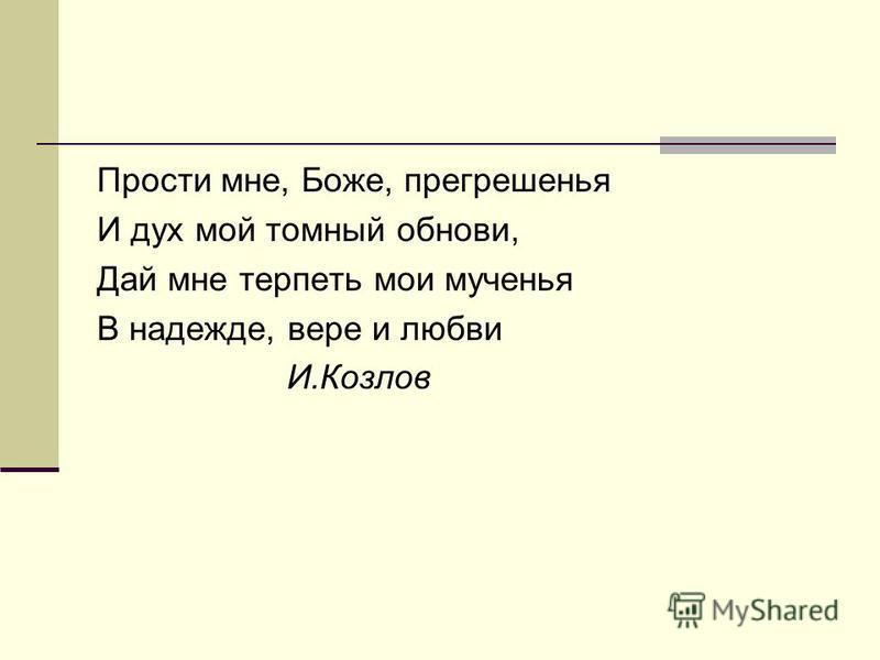 Прости мне, Боже, прегрешенья И дух мой томный обнови, Дай мне терпеть мои мученья В надежде, вере и любви И.Козлов