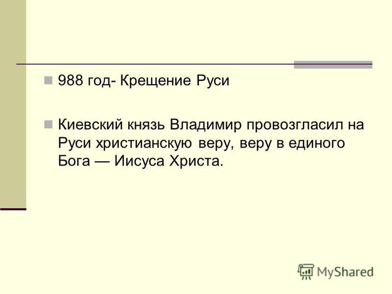988 год- Крещение Руси Киевский князь Владимир провозгласил на Руси христианскую веру, веру в единого Бога Иисуса Христа.