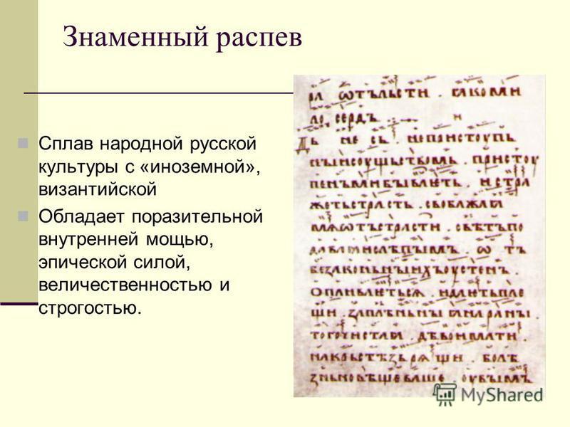Знаменный распев Сплав народной русской культуры с «иноземной», византийской Обладает поразительной внутренней мощью, эпической силой, величественностью и строгостью.