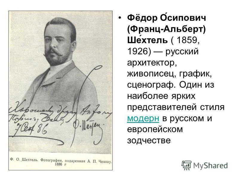Фёдор О́сипович (Франц-Альберт) Ше́отель ( 1859, 1926) русский архитектор, живописец, график, сценограф. Один из наиболее ярких представителей стиля модерн в русском и европейском зодчестве модерн