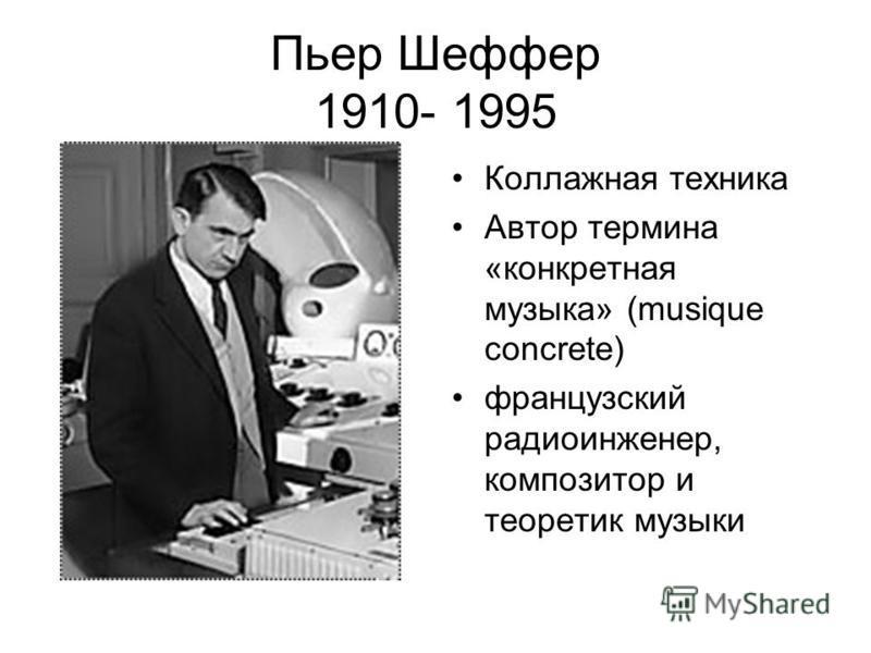Пьер Шеффер 1910- 1995 Коллажная техника Автор термина «конкретная музыка» (musique concrete) французский радиоинженер, композитор и теоретик музыки