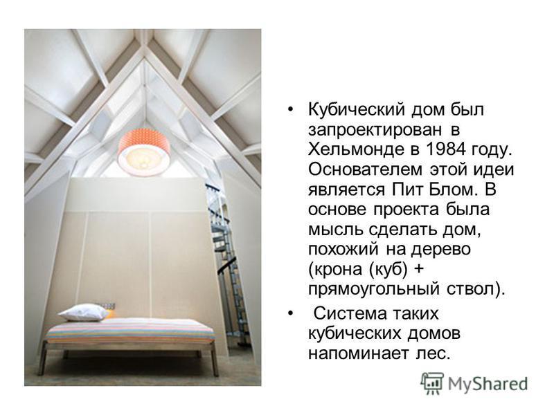 Кубический дом был запроектирован в Хельмонде в 1984 году. Основателем этой идеи является Пит Блом. В основе проекта была мысль сделать дом, похожий на дерево (крона (куб) + прямоугольный ствол). Система таких кубических домов напоминает лес.