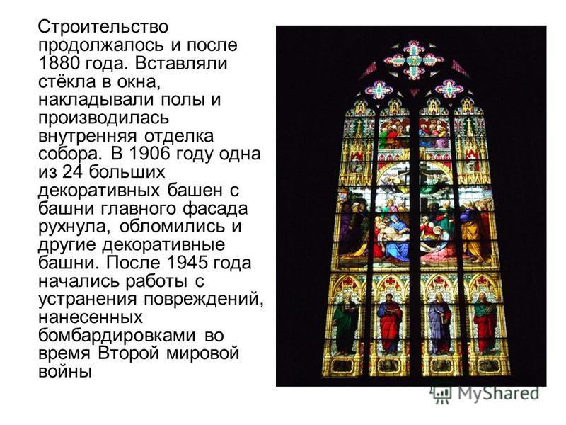 Строительство продолжалось и после 1880 года. Вставляли стёкла в окна, накладывали полы и производилась внутренняя отделка собора. В 1906 году одна из 24 больших декоративных башен с башни главного фасада рухнула, обломились и другие декоративные баш