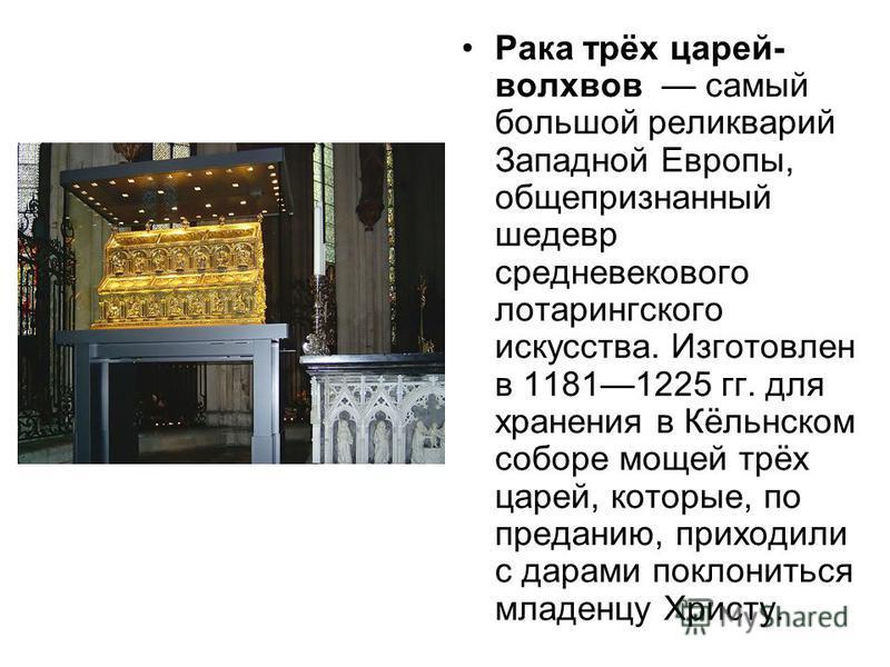 Рака трёх царей- волхвов самый большой реликварий Западной Европы, общепризнанный шедевр средневекового лотарингского искусства. Изготовлен в 11811225 гг. для хранения в Кёльнском соборе мощей трёх царей, которые, по преданию, приходили с дарами покл