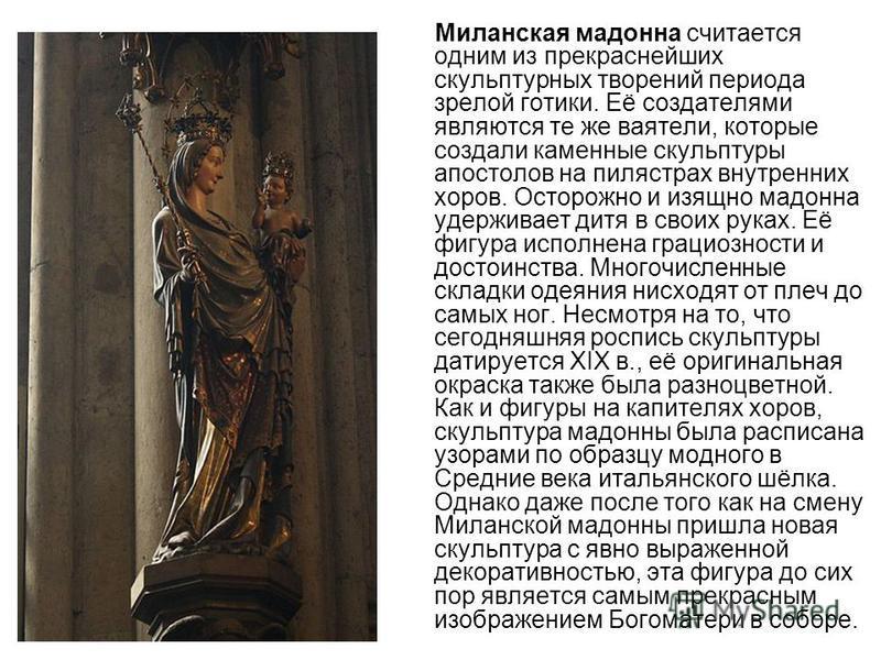 Миланская мадонна считается одним из прекраснейших скульптурных творений периода зрелой готики. Её создателями являются те же ваятели, которые создали каменные скульптуры апостолов на пилястрах внутренних хоров. Осторожно и изящно мадонна удерживает