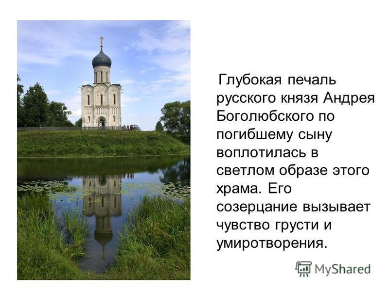 Глубокая печаль русского князя Андрея Боголюбского по погибшему сыну воплотилась в светлом образе этого храма. Его созерцание вызывает чувство грусти и умиротворения.