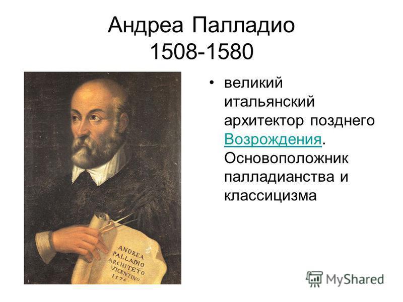 Андреа Палладио 1508-1580 великий итальянский архитектор позднего Возрождения. Основоположник палладианства и классицизма Возрождения