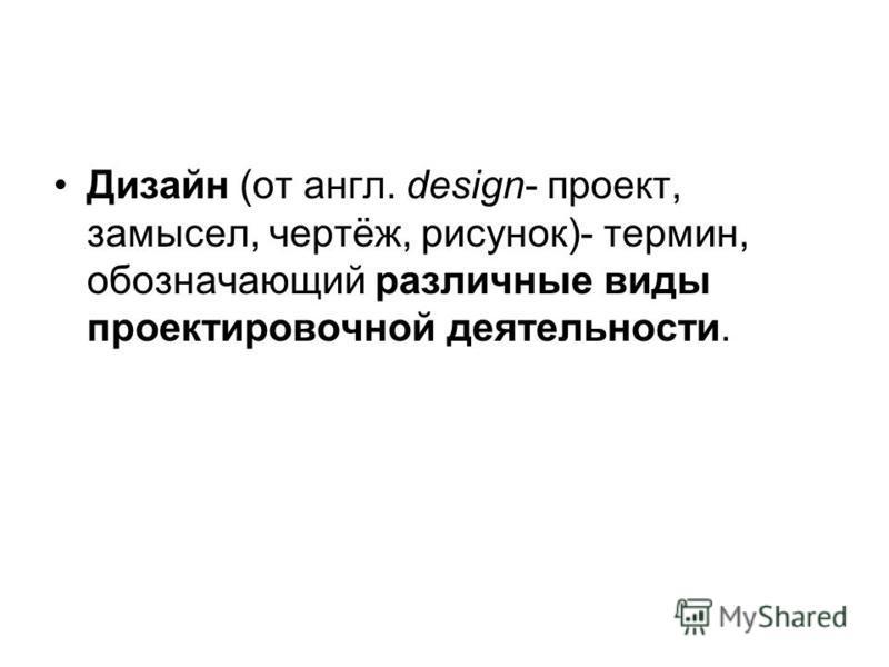 Дизайн (от англ. design- проект, замысел, чертёж, рисунок)- термин, обозначающий различные виды проектировочной деятельности.