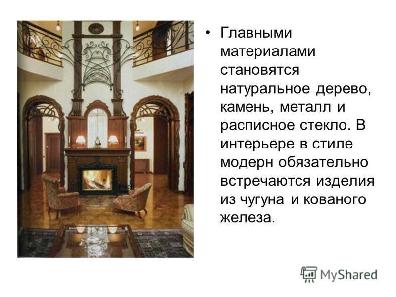 Главными материалами становятся натуральное дерево, камень, металл и расписное стекло. В интерьере в стиле модерн обязательно встречаются изделия из чугуна и кованого железа.