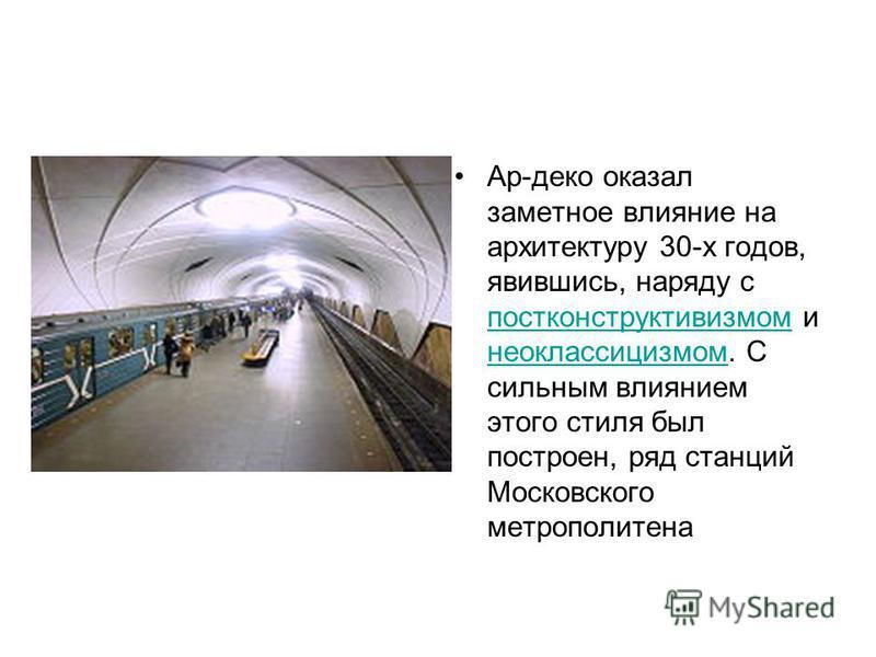 Ар-деко оказал заметное влияние на архитектуру 30-х годов, явившись, наряду с постконструктивизмом и неоклассицизмом. С сильным влиянием этого стиля был построен, ряд станций Московского метрополитена постконструктивизмом неоклассицизмом