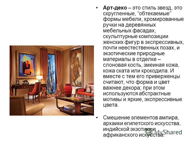 Арт-деко – это стиль звезд, это скругленные, обтекаемые формы мебели, хромированные ручки на деревянных мебельных фасадах, скульптурные композиции женских фигур в экспрессивных, почти неестественных позах, и экзотические природные материалы в отделке
