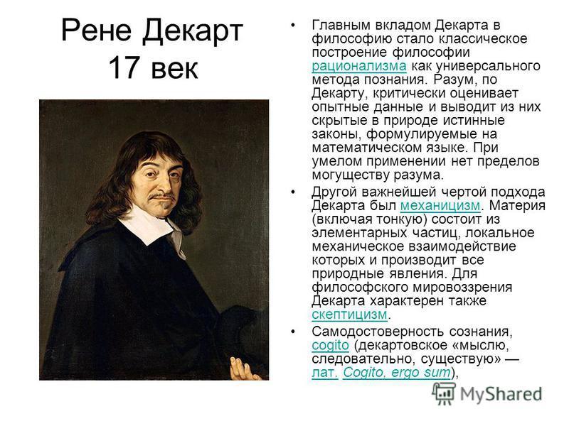 Рене Декарт 17 век Главным вкладом Декарта в философию стало классическое построение философии рационализма как универсального метода познания. Разум, по Декарту, критически оценивает опытные данные и выводит из них скрытые в природе истинные законы,