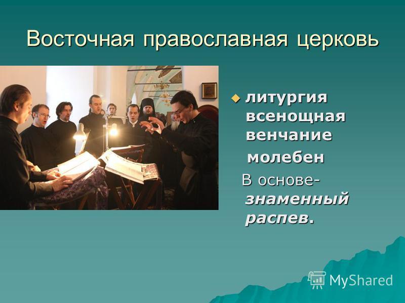 Восточная православная церковь литургия всенощная венчание литургия всенощная венчание молебен молебен В основе- знаменный распев. В основе- знаменный распев.