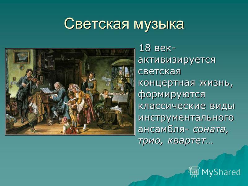 Светская музыка 18 век- активизируется светская концертная жизнь, формируются классические виды инструментального ансамбля- соната, трио, квартет… 18 век- активизируется светская концертная жизнь, формируются классические виды инструментального ансам