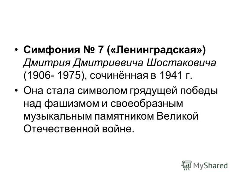 Симфония 7 («Ленинградская») Дмитрия Дмитриевича Шостаковича (1906- 1975), сочинённая в 1941 г. Она стала символом грядущей победы над фашизмом и своеобразным музыкальным памятником Великой Отечественной войне.