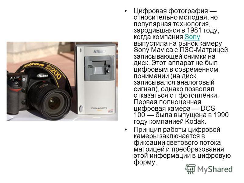 Цифровая фотографея относительно молодая, но популярная технология, зародившаяся в 1981 году, когда компания Sony выпустила на рынок камеру Sony Mavica с ПЗС-Матрицей, записывающей снимки на диск. Этот аппарат не был цифровым в современном понимании